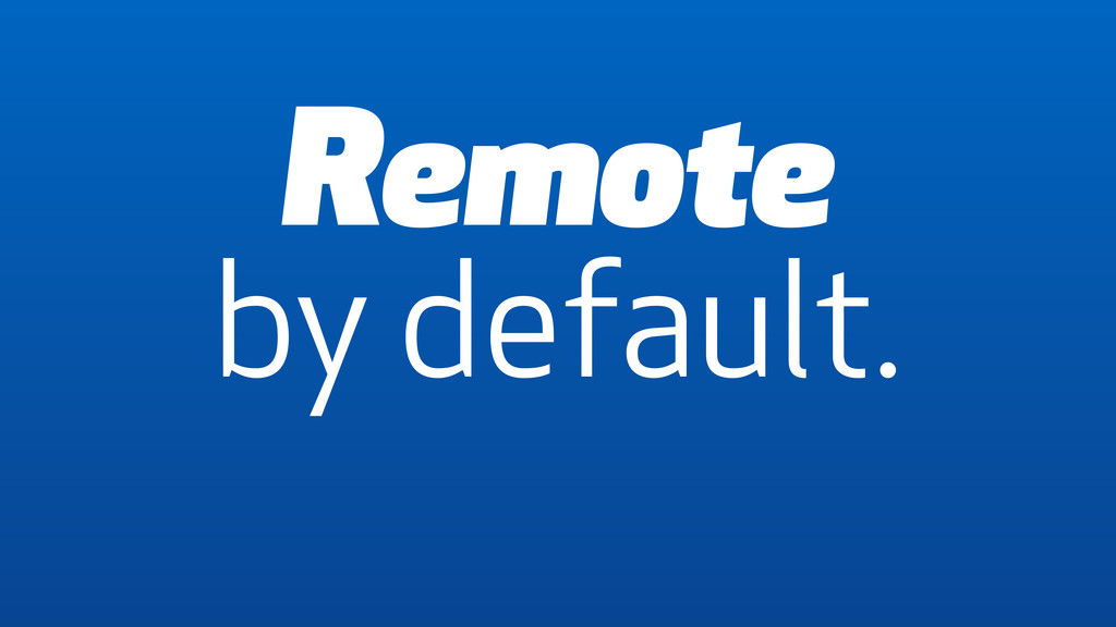 Remote by default.