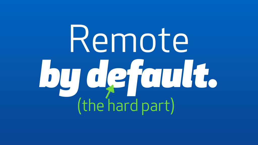 Remote by default. (the hard part)