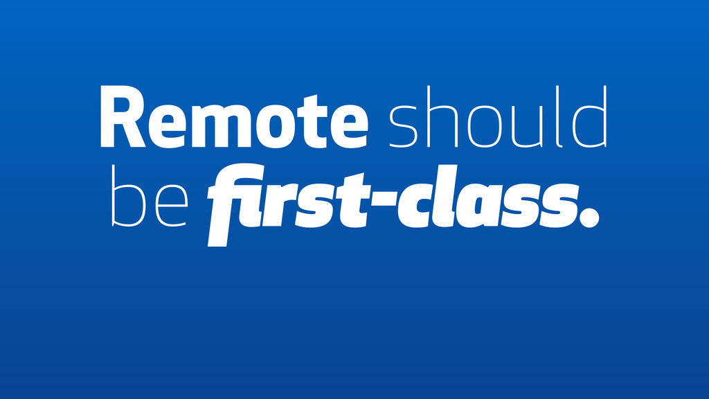 Remote should be first-class.