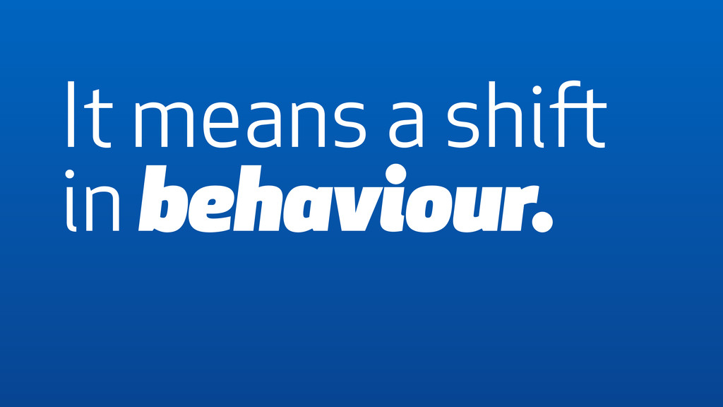 It means a shift in behaviour.