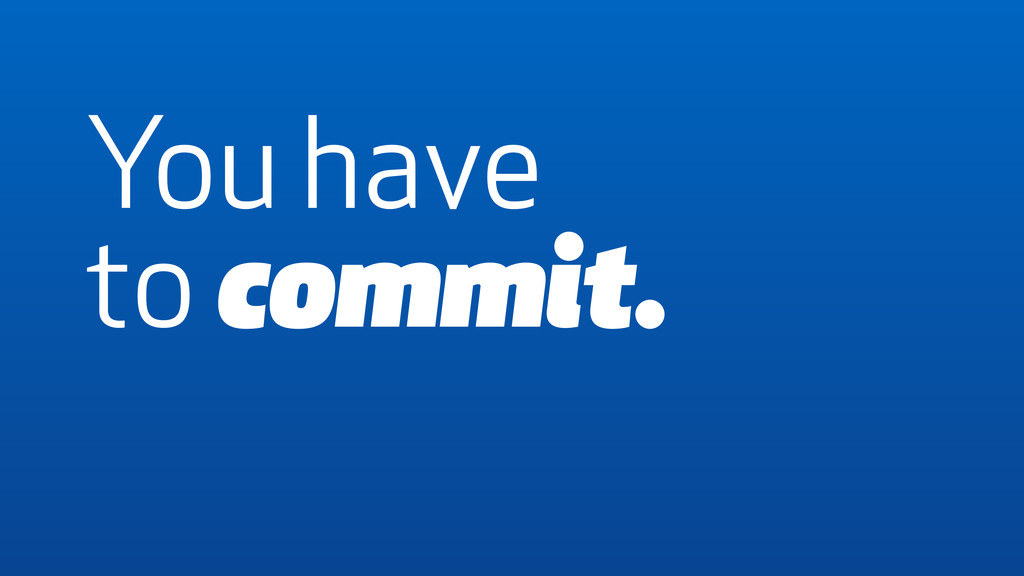 You have to commit.