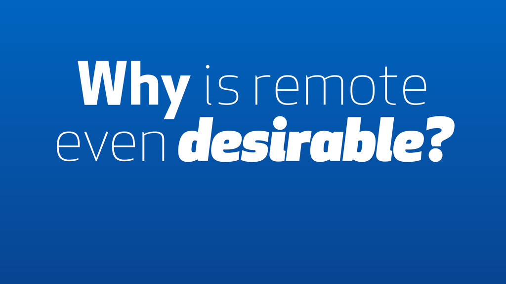 Why is remote even desirable?