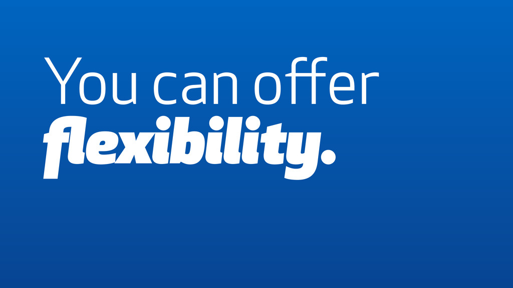 You can offer flexibility.