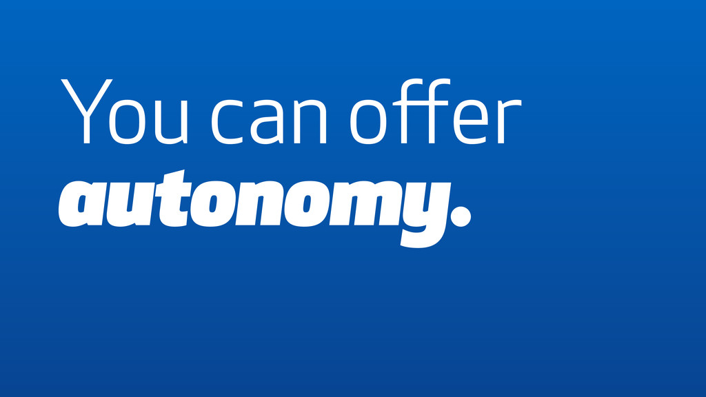 You can offer autonomy.
