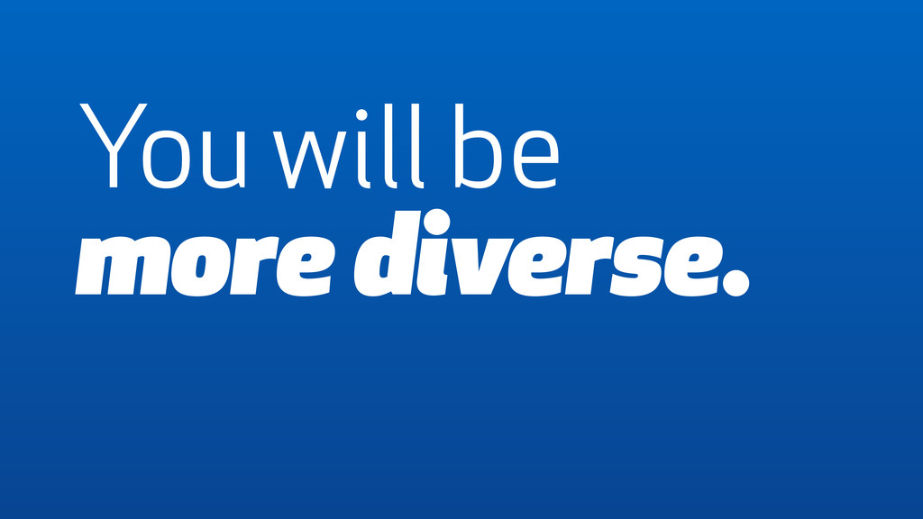 You will be more diverse.