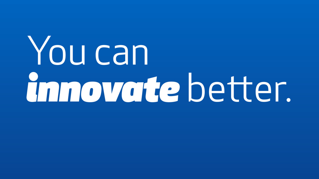 You can innovate better.