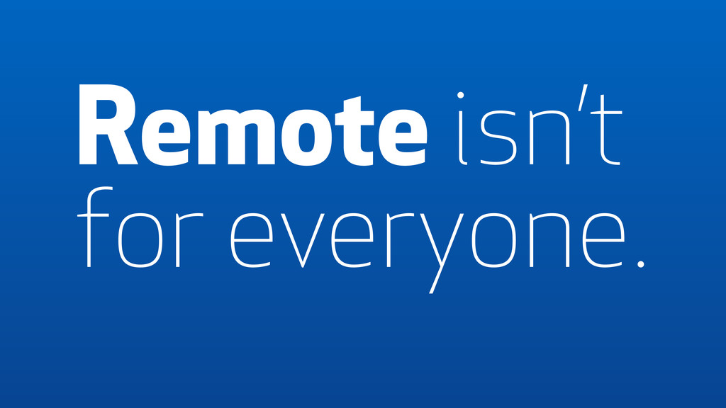 Remote isn't for everyone.