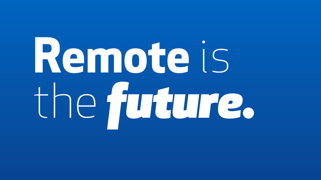 Remote is the future. Remote