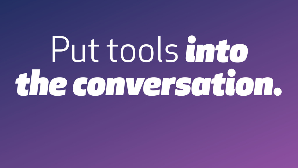 Put tools into the conversation.