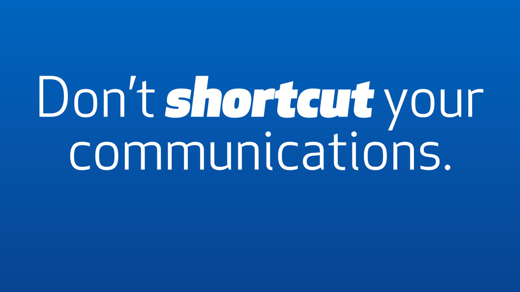 Don't shortcut your communications.