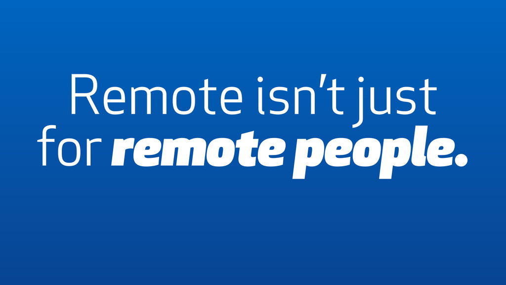 Remote isn't just for remote people.