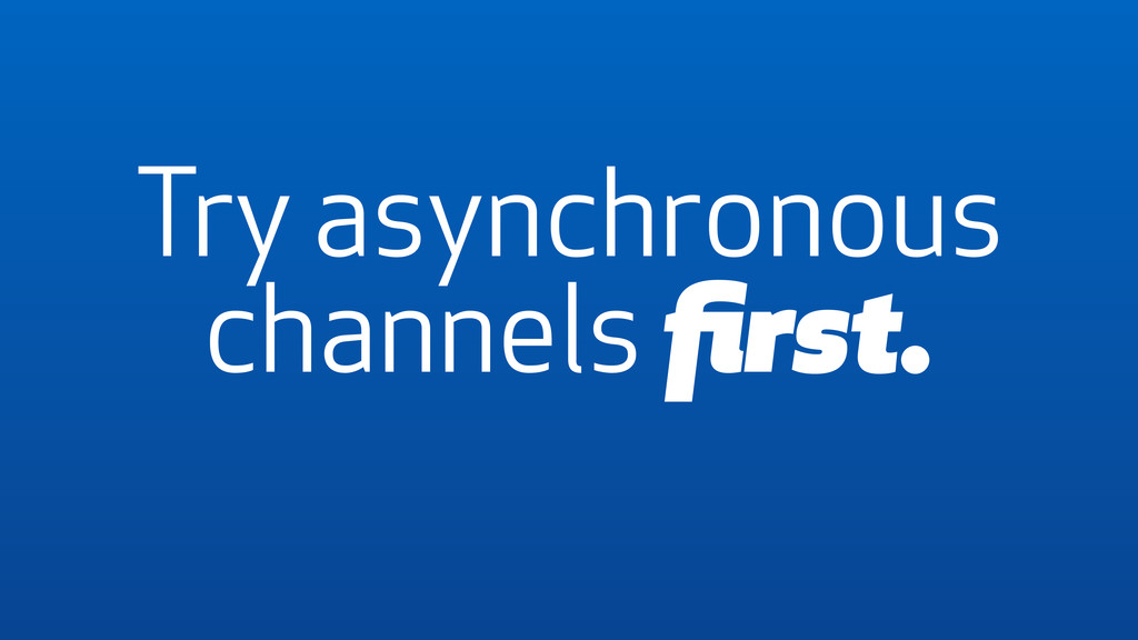 Try asynchronous channels first.