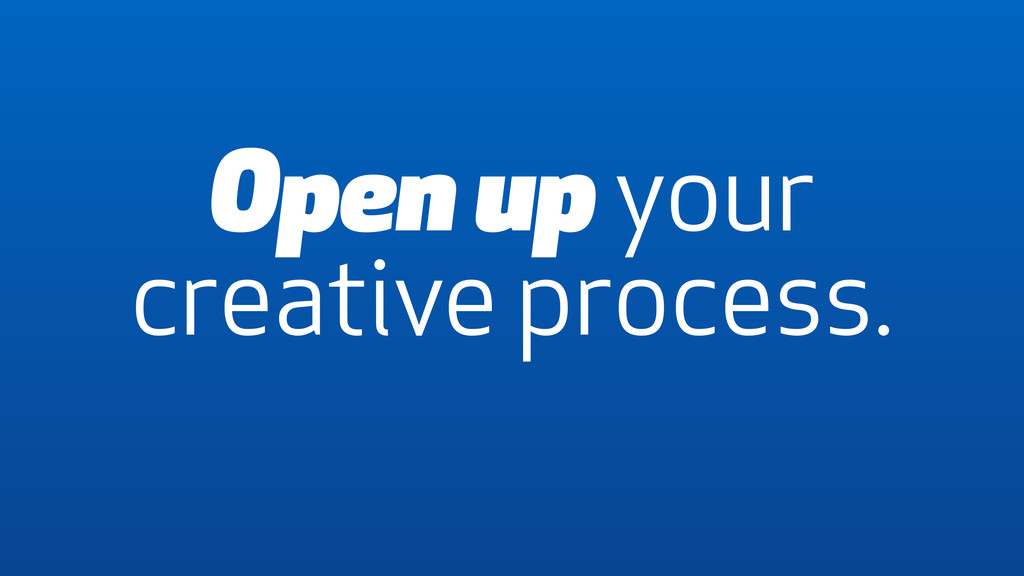 Open up your creative process.
