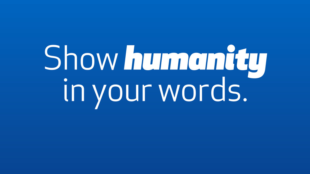 Show humanity in your words.
