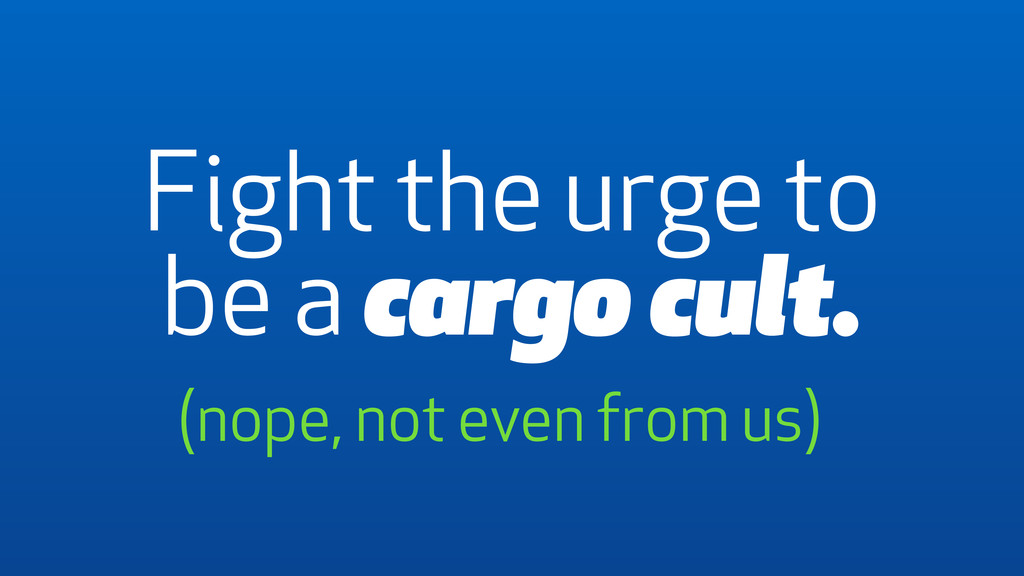 Fight the urge to be a cargo cult. (nope, not e...