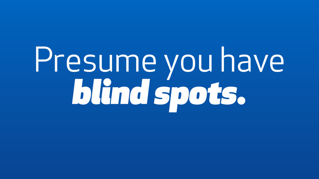 Presume you have blind spots.