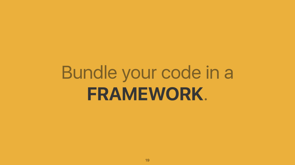 Bundle your code in a FRAMEWORK. 19