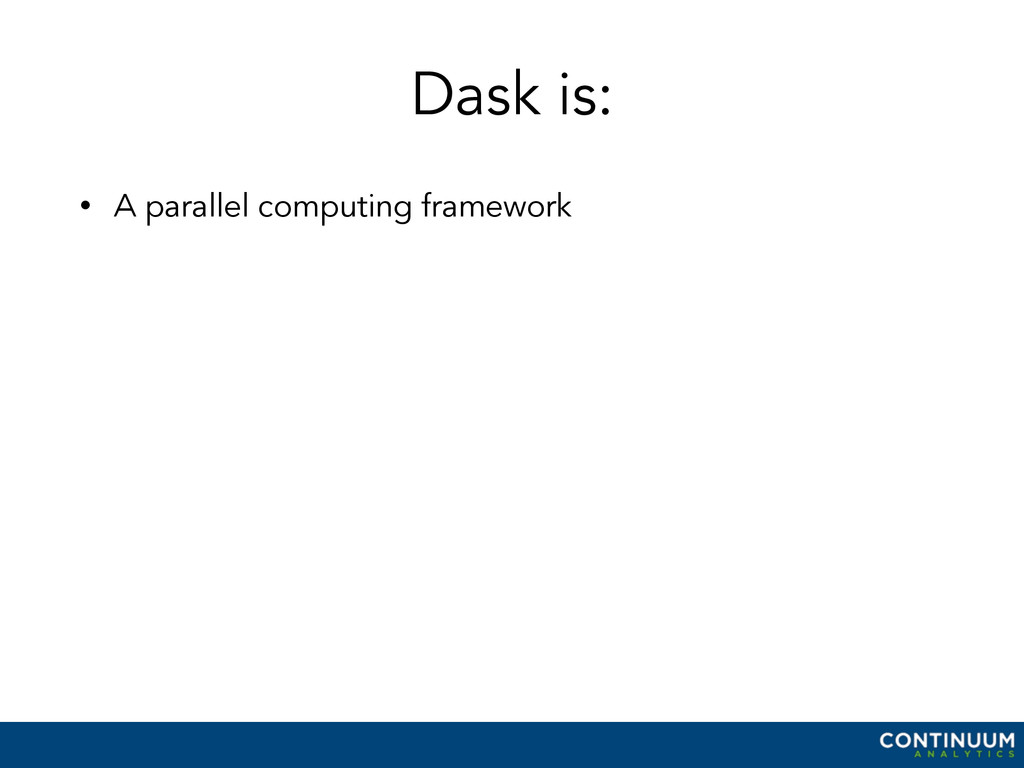 Dask is: • A parallel computing framework