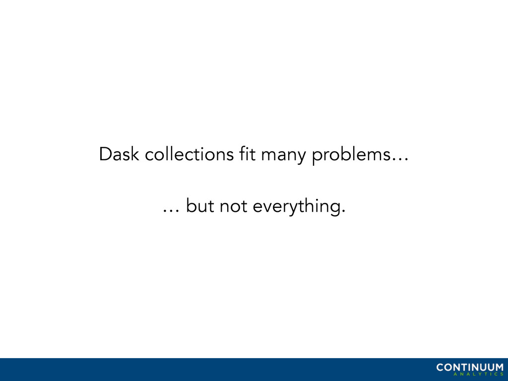 Dask collections fit many problems… … but not e...