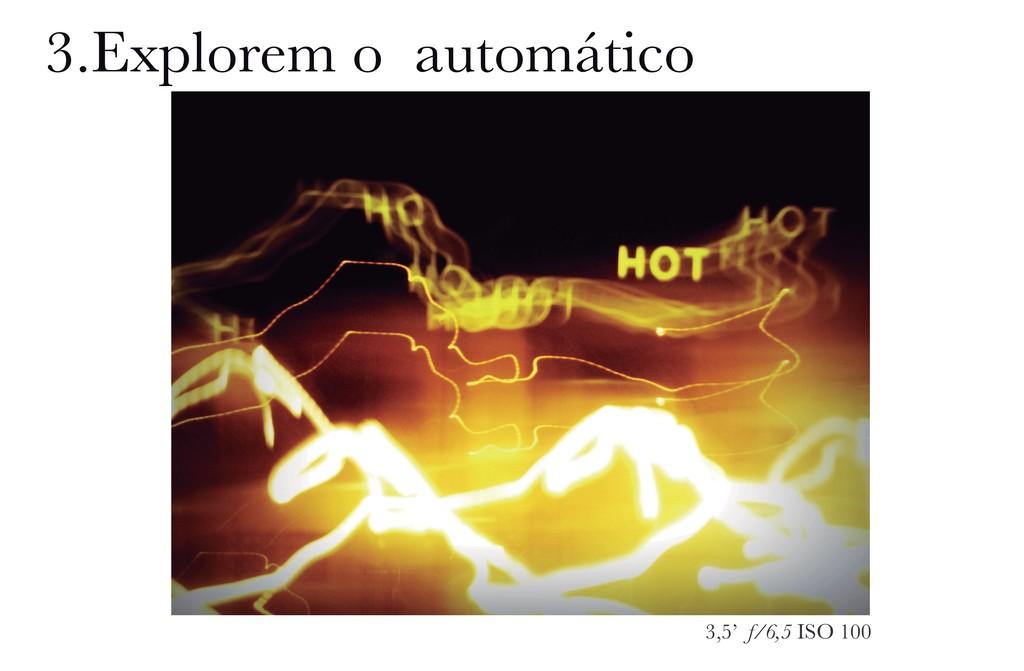 3,5' f/6,5 ISO 100 3.Explorem o automático