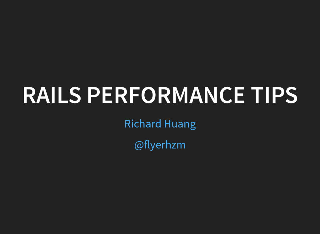 RAILS PERFORMANCE TIPS Richard Huang @flyerhzm