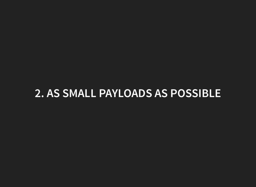 2. AS SMALL PAYLOADS AS POSSIBLE