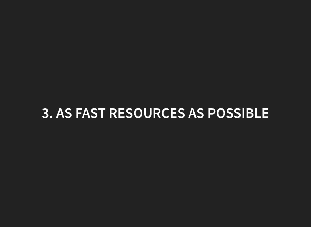 3. AS FAST RESOURCES AS POSSIBLE