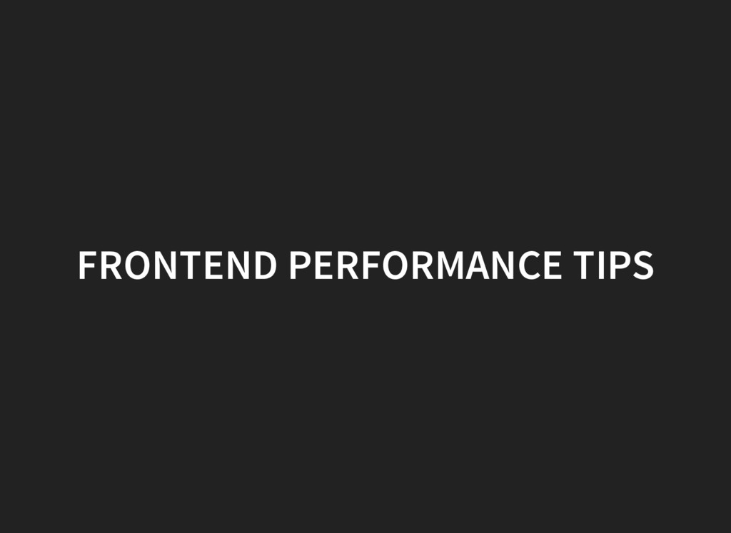 FRONTEND PERFORMANCE TIPS