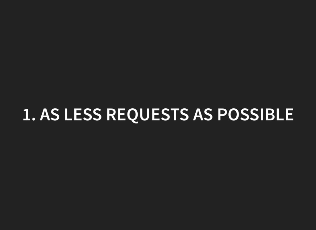 1. AS LESS REQUESTS AS POSSIBLE