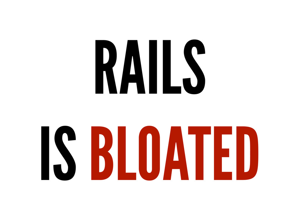 RAILS IS BLOATED