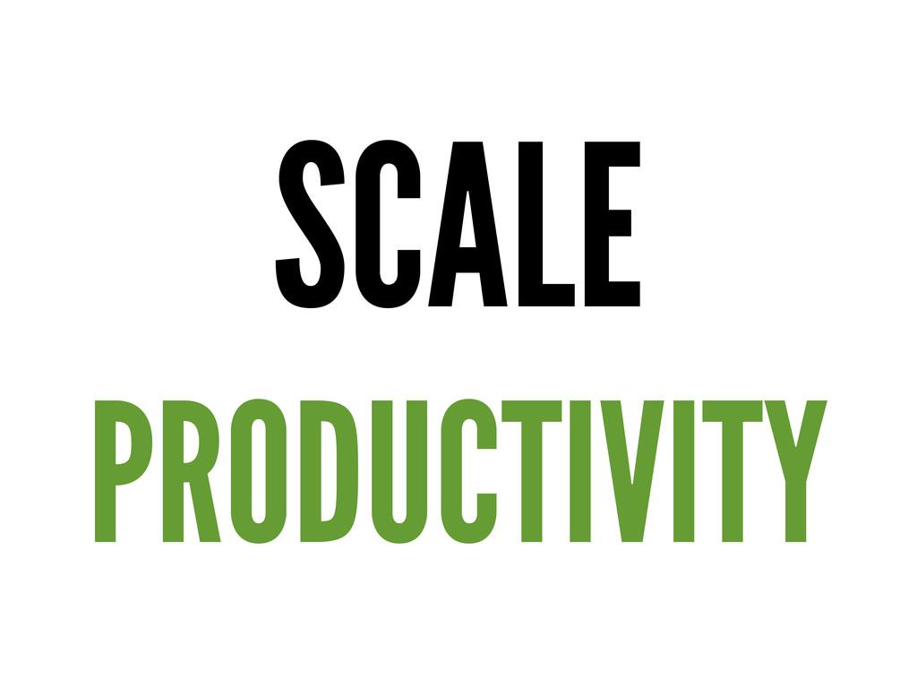 SCALE PRODUCTIVITY