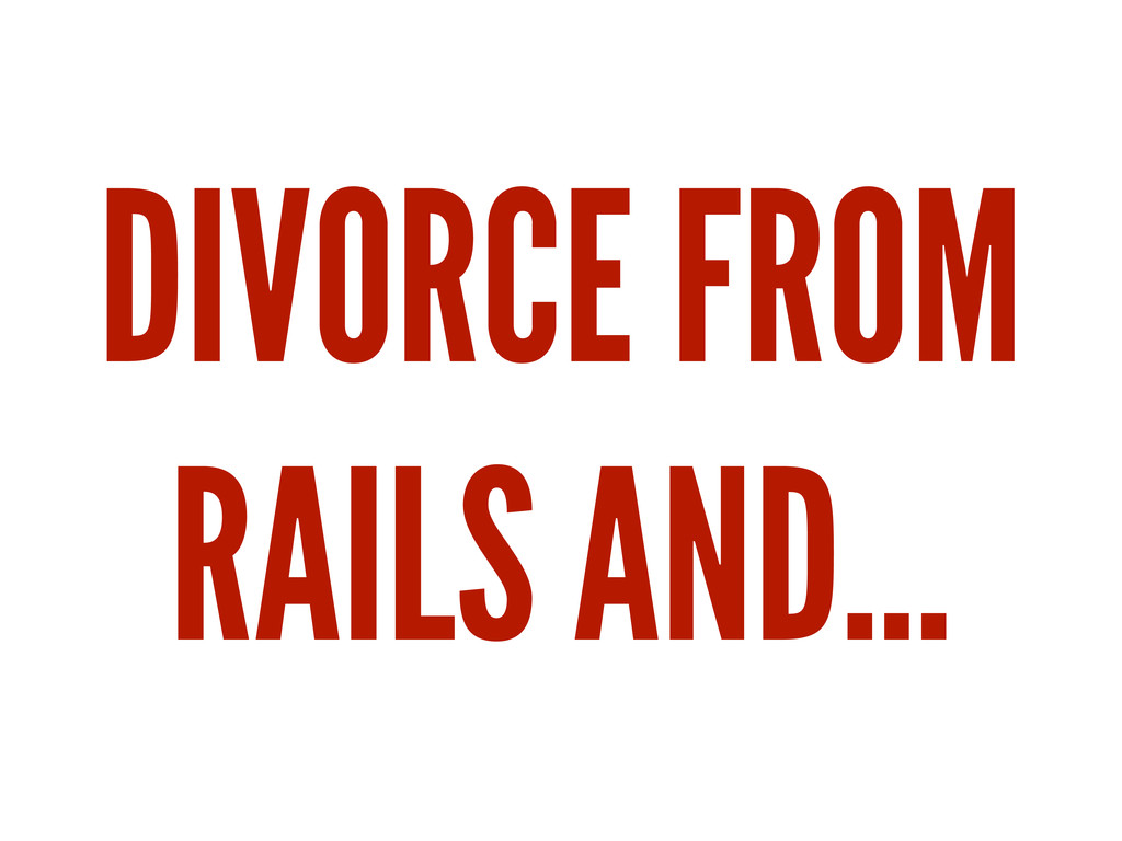 DIVORCE FROM RAILS AND...