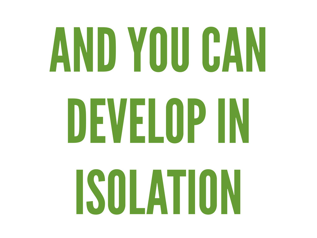 AND YOU CAN DEVELOP IN ISOLATION
