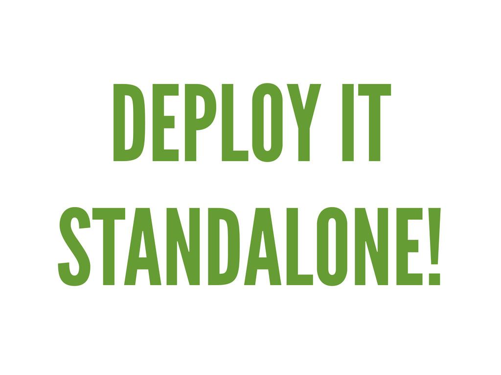 DEPLOY IT STANDALONE!