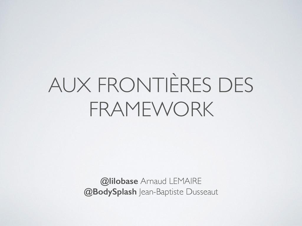 AUX FRONTIÈRES DES FRAMEWORK @lilobase Arnaud L...