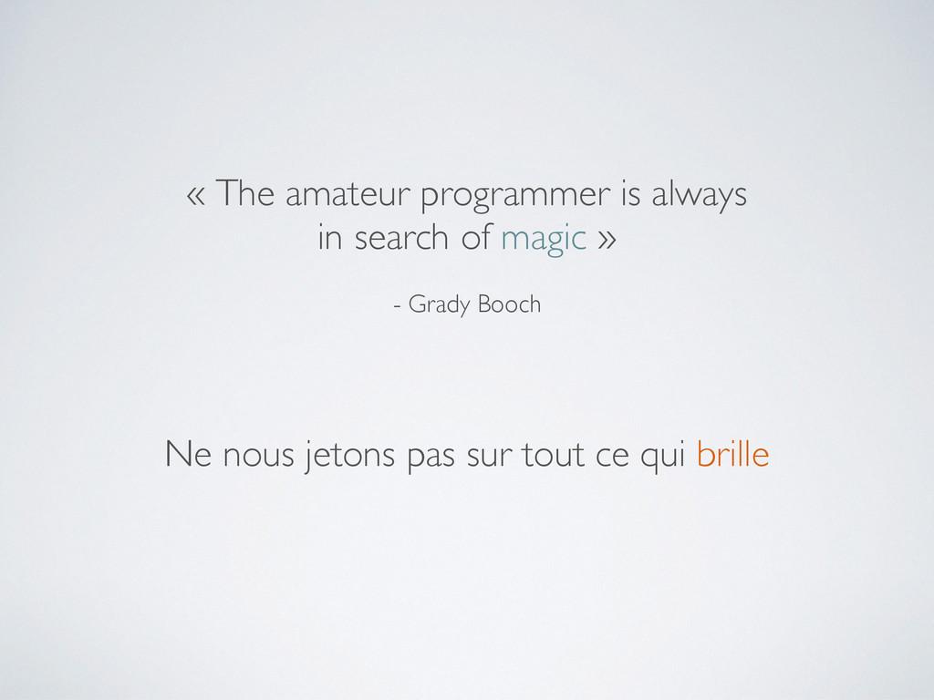 - Grady Booch « The amateur programmer is alway...