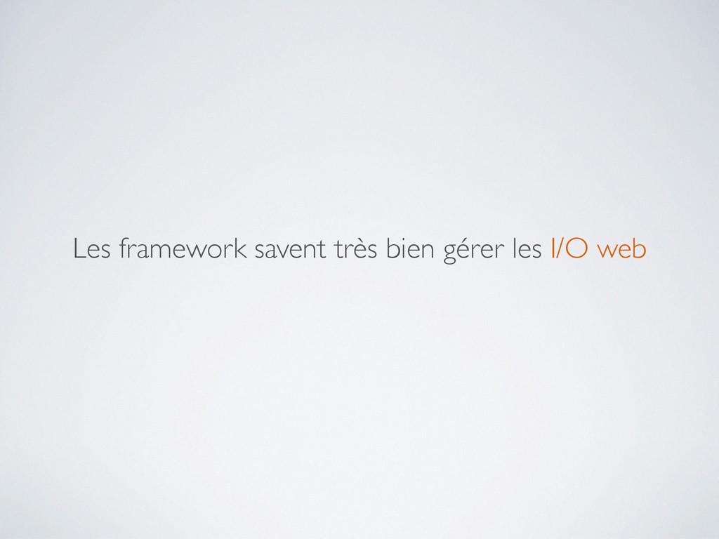 Les framework savent très bien gérer les I/O web