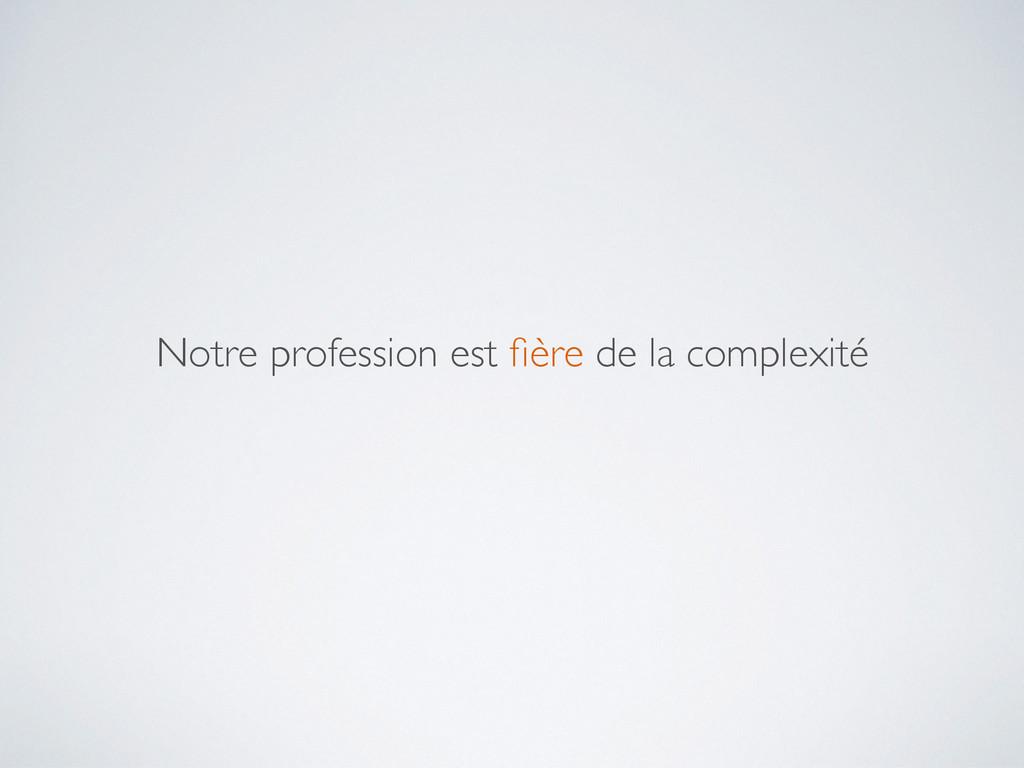 Notre profession est fière de la complexité