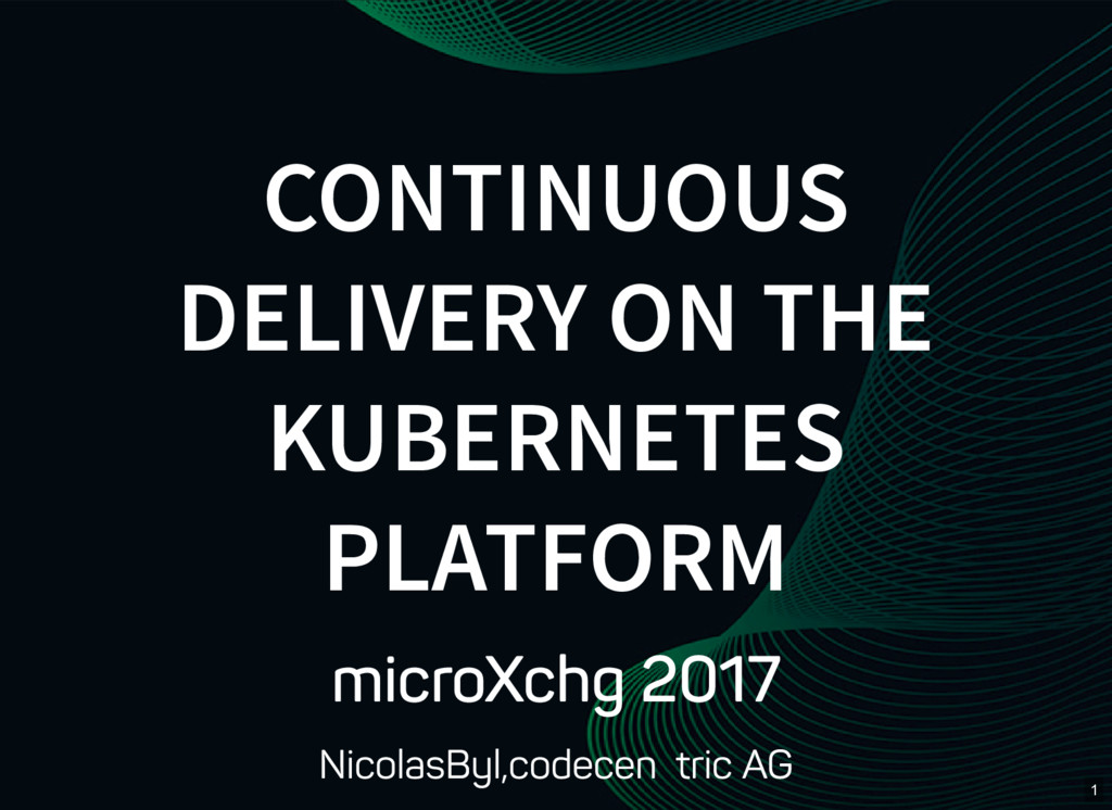 1 CONTINUOUS DELIVERY ON THE KUBERNETES PLATFOR...