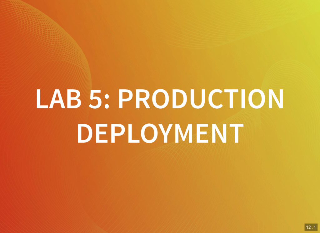 12 . 1 LAB 5: PRODUCTION DEPLOYMENT