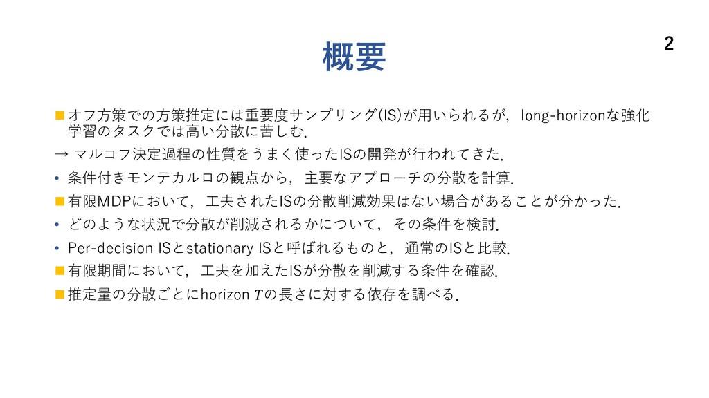 概要 n オフ⽅策での⽅策推定には重要度サンプリング(IS)が⽤いられるが,long-hori...