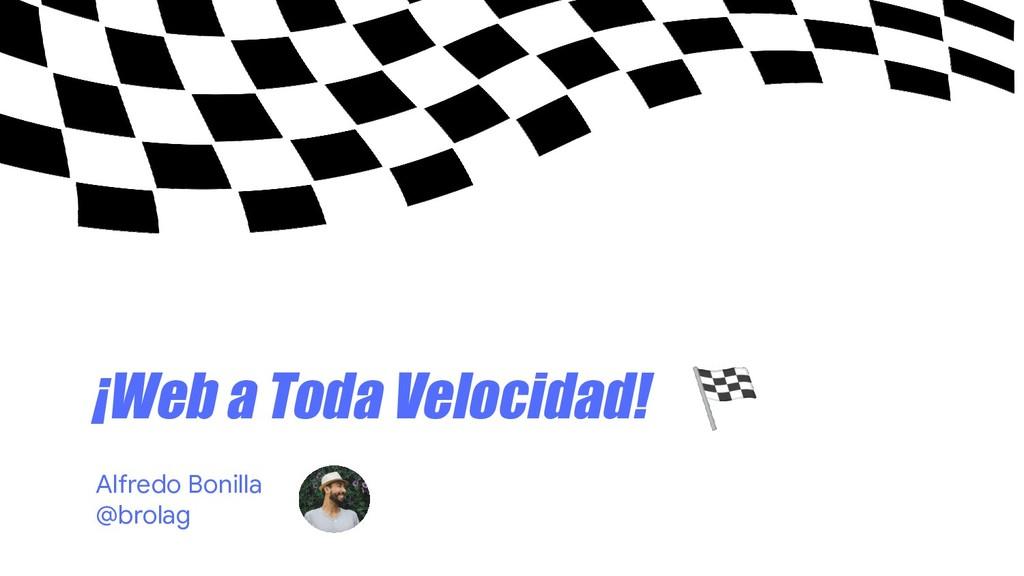 ¡Web a Toda Velocidad!  Alfredo Bonilla @brolag