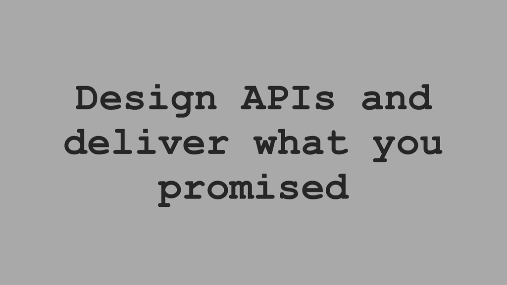 Design APIs and deliver what you promised