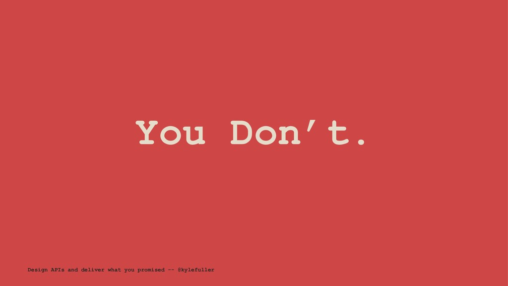 You Don't. Design APIs and deliver what you pro...