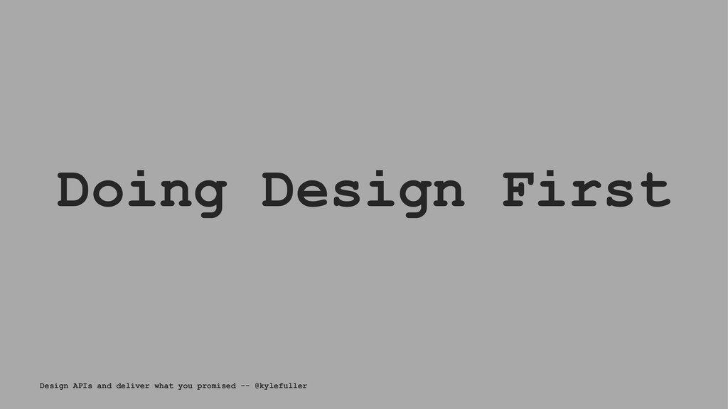 Doing Design First Design APIs and deliver what...