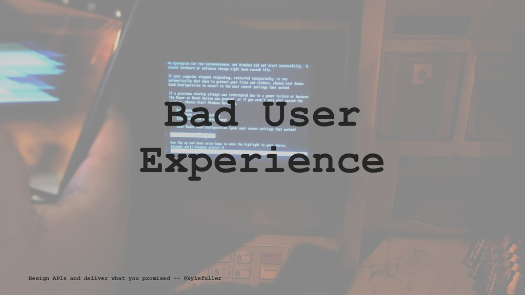 Bad User Experience Design APIs and deliver wha...