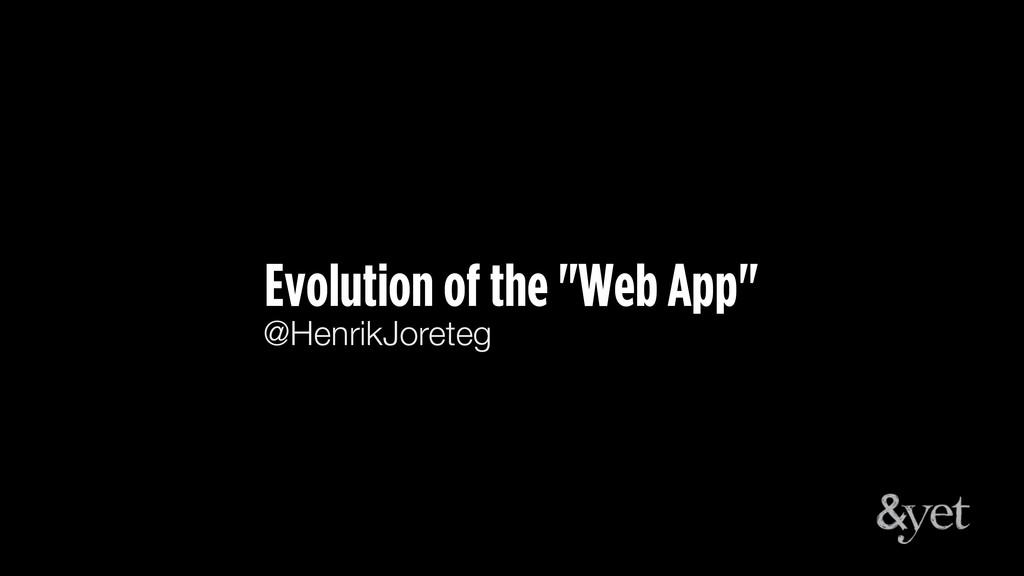 """Evolution of the """"Web App"""" @HenrikJoreteg"""