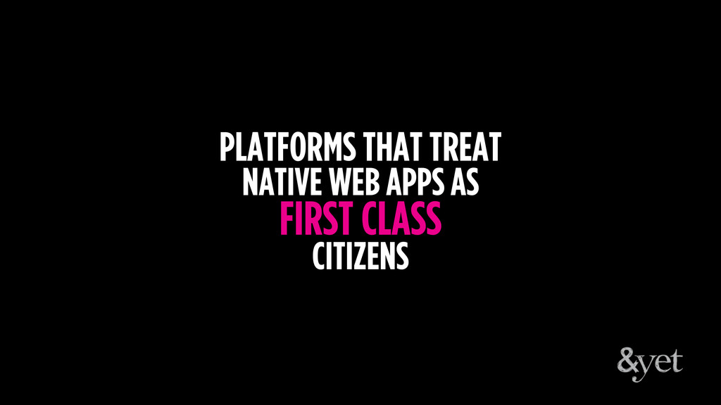 PLATFORMS THAT TREAT NATIVE WEB APPS AS FIRST C...