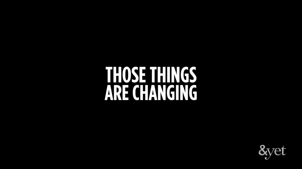 THOSE THINGS ARE CHANGING