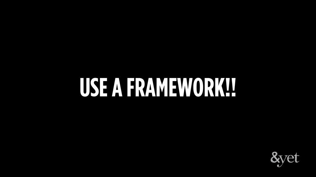 USE A FRAMEWORK!!